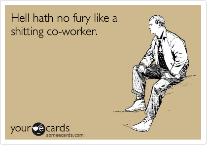 Hell hath no fury like a shitting co-worker.