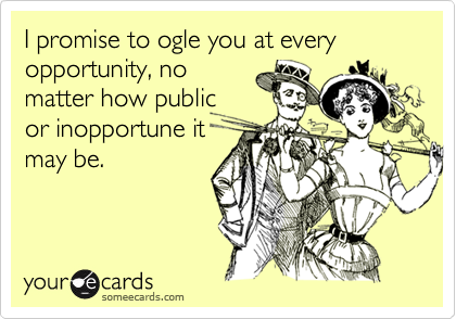 I promise to ogle you at every opportunity, no matter how public or inopportune it may be.