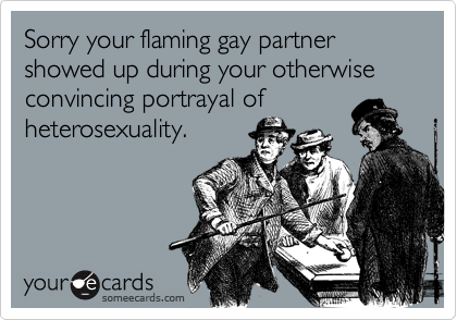 Sorry your flaming gay partner showed up during your otherwise convincing portrayal ofheterosexuality.
