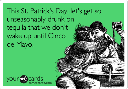 This St. Patrick's Day, let's get so unseasonably drunk ontequila that we don'twake up until Cincode Mayo.