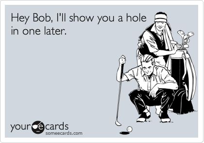Hey Bob, I'll show you a hole