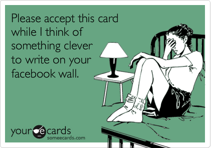 Please accept this card while I think of something clever to write on yourfacebook wall.