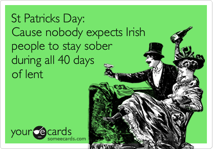 St Patricks Day: Cause nobody expects Irishpeople to stay soberduring all 40 days of lent