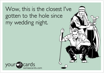 Wow, this is the closest I'vegotten to the hole sincemy wedding night.