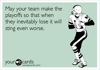 May your team make the playoffs so that when they inevitably lose it will sting even worse.