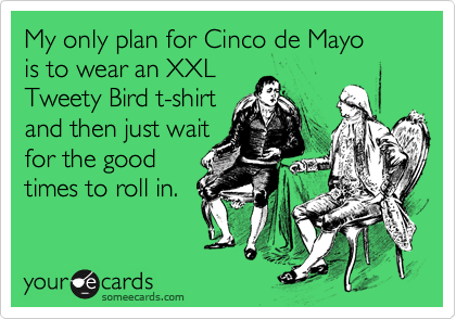 My only plan for Cinco de Mayo is to wear an XXLTweety Bird t-shirtand then just waitfor the good times to roll in.