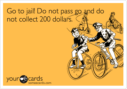 Go to jail! Do not pass go and donot collect 200 dollars.