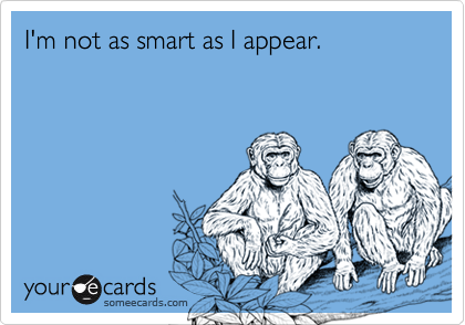 I'm not as smart as I appear.