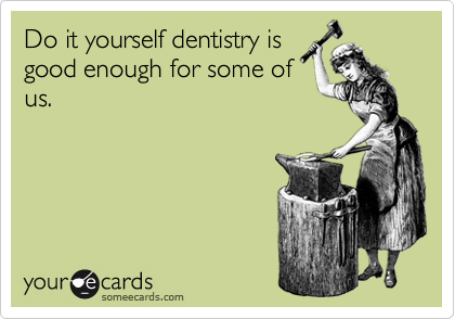 Do it yourself dentistry is good enough for some of us.