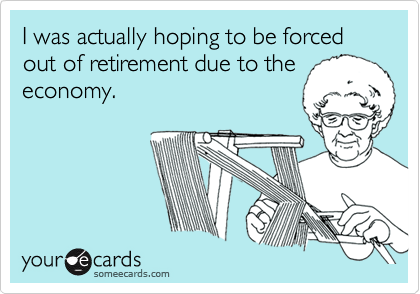 I was actually hoping to be forced out of retirement due to theeconomy.