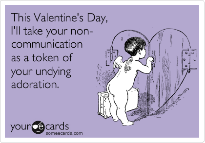 This Valentine's Day, I'll take your non- communication as a token of your undying adoration.
