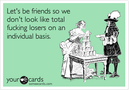 Let's be friends so we  don't look like total  fucking losers on an individual basis.