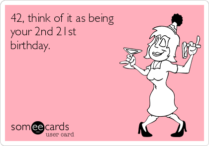 42 Think Of It As Being Your 2nd 21st Birthday
