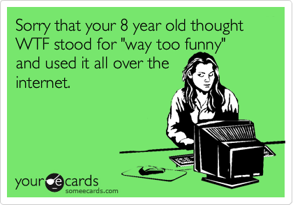 """Sorry that your 8 year old thought WTF stood for """"way too funny""""and used it all over theinternet."""