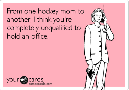 From one hockey mom toanother, I think you'recompletely unqualified tohold an office.