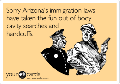 Sorry Arizona's immigration laws   have taken the fun out of body cavity searches and 