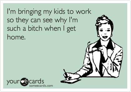 someecards.com - I'm bringing my kids to work so they can see why I'm such a bitch when I get home.