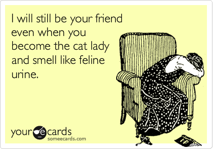 I will still be your friend even when you become the cat lady and smell like felineurine.