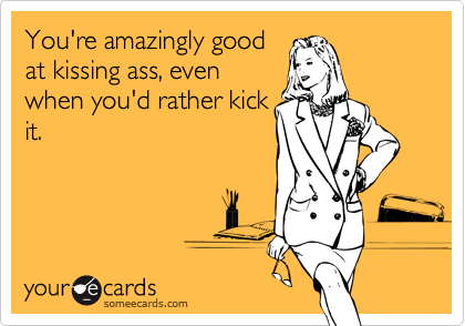 You're amazingly goodat kissing ass, evenwhen you'd rather kickit.