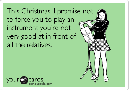 This Christmas, I promise not to force you to play an instrument you're not very good at in front of all the relatives.