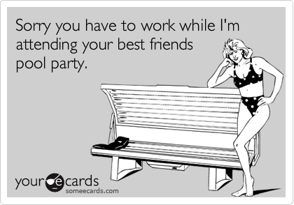 Sorry you have to work while I'm attending your best friendspool party.