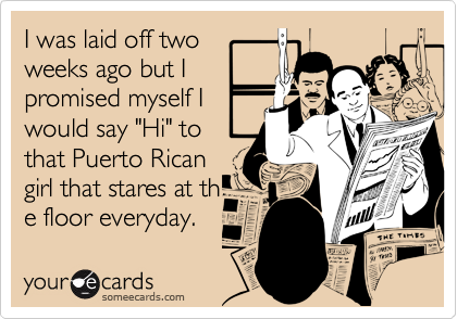 """I was laid off twoweeks ago but Ipromised myself Iwould say """"Hi"""" tothat Puerto Ricangirl that stares at the floor everyday."""