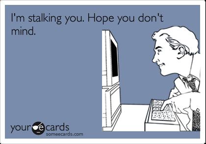 I'm stalking you. Hope you don't mind.