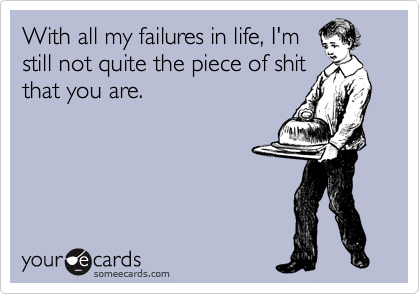 With all my failures in life, I'm still not quite the piece of shit that you are.