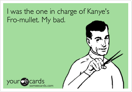 I was the one in charge of Kanye's Fro-mullet. My bad.