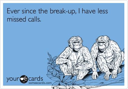 Ever since the break-up, I have less missed calls.