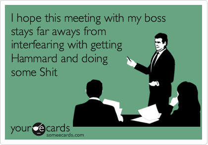 I hope this meeting with my boss stays far aways from