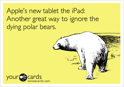 Apple's new tablet the iPad: Another great way to ignore the dying polar bears.