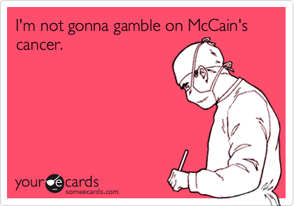 I'm not gonna gamble on McCain's cancer.
