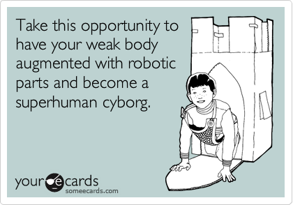 Take this opportunity tohave your weak bodyaugmented with roboticparts and become asuperhuman cyborg.