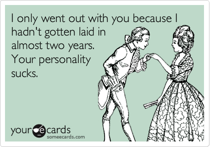 I only went out with you because Ihadn't gotten laid inalmost two years.Your personalitysucks.