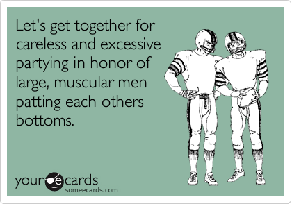 Let's get together for careless and excessive partying in honor of large, muscular men patting each others bottoms.