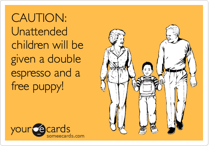 CAUTION: Unattended children will be given a double espresso and a free puppy!