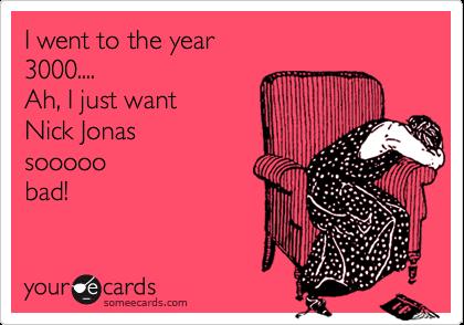 I went to the year3000....Ah, I just wantNick Jonassooooobad!