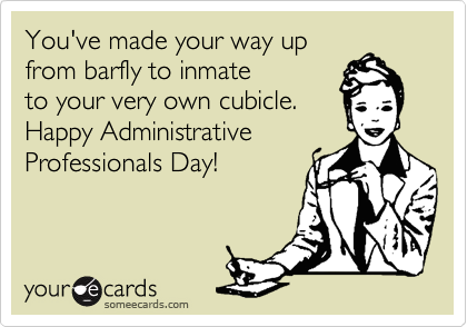You've made your way upfrom barfly to inmateto your very own cubicle.Happy AdministrativeProfessionals Day!
