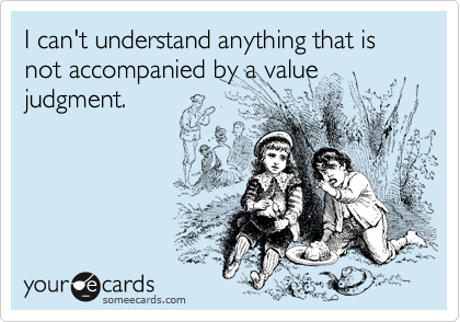 I can't understand anything that is not accompanied by a value judgment.