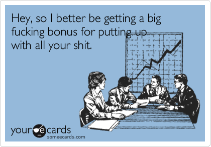 Hey, so I better be getting a big fucking bonus for putting upwith all your shit.