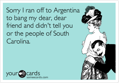 Sorry I ran off to Argentina to bang my dear, dear friend and didn't tell you or the people of South Carolina.