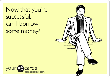 Now that you're successful,can I borrowsome money?