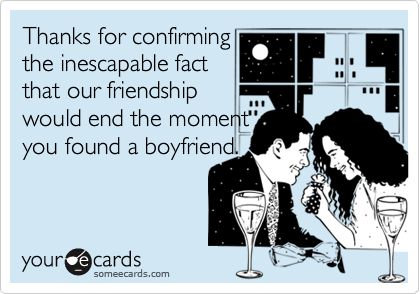 Thanks for confirmingthe inescapable factthat our friendshipwould end the momentyou found a boyfriend.