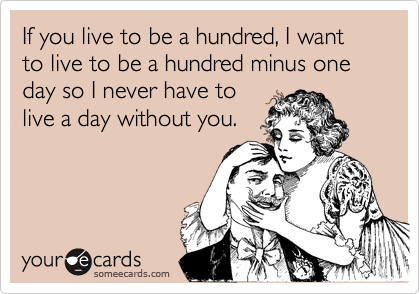 If you live to be a hundred, I want to live to be a hundred minus one day so I never have to
