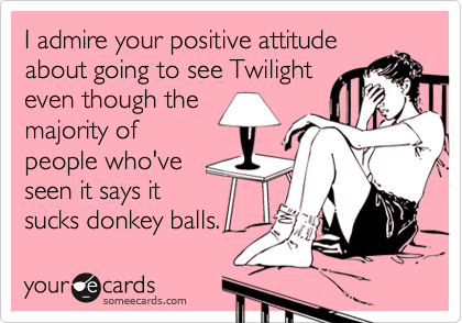 I admire your positive attitudeabout going to see Twilighteven though themajority ofpeople who'veseen it says itsucks donkey balls.