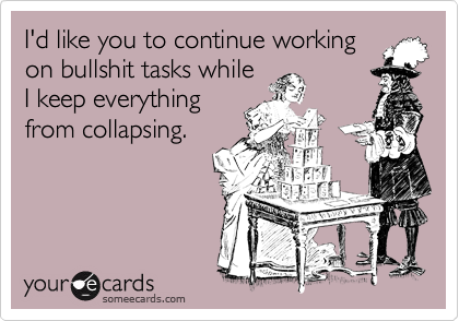 I'd like you to continue working on bullshit tasks while I keep everything from collapsing.