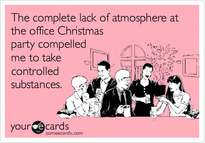 The complete lack of atmosphere at the office Christmas party compelledme to take controlled substances.
