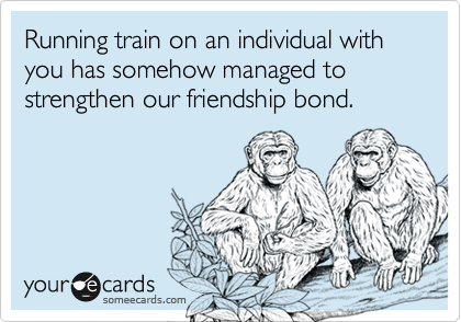 Running train on an individual with you has somehow managed to strengthen our friendship bond.