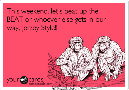 This weekend, let's beat up the BEAT or whoever else gets in our way, Jerzey Style!!!